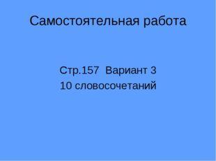 Стр.157 Вариант 3 10 словосочетаний Самостоятельная работа