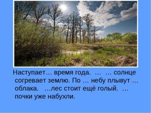Наступает… время года. … … солнце согревает землю. По … небу плывут …облака.