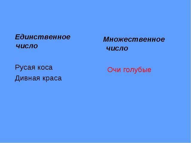Единственное число Русая коса Дивная краса Множественное число Очи голубые