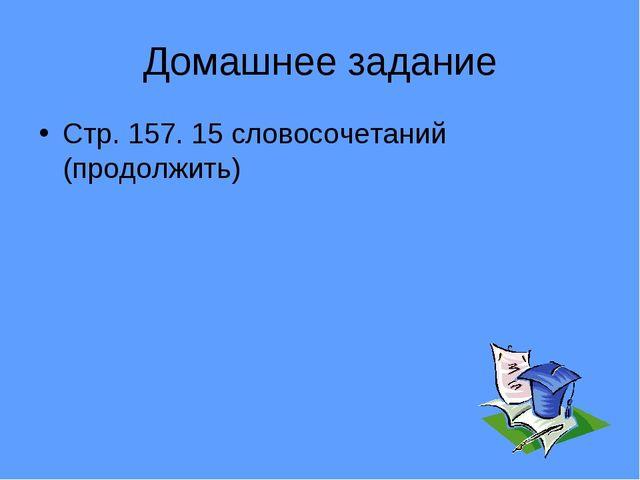 Домашнее задание Стр. 157. 15 словосочетаний (продолжить)