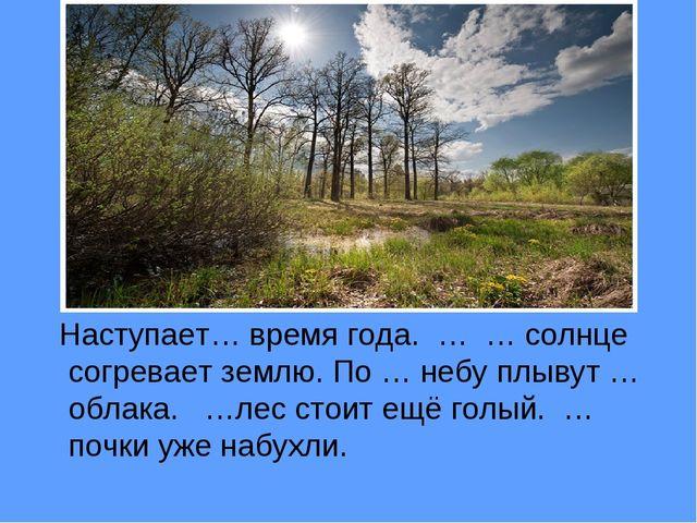 Наступает… время года. … … солнце согревает землю. По … небу плывут …облака....