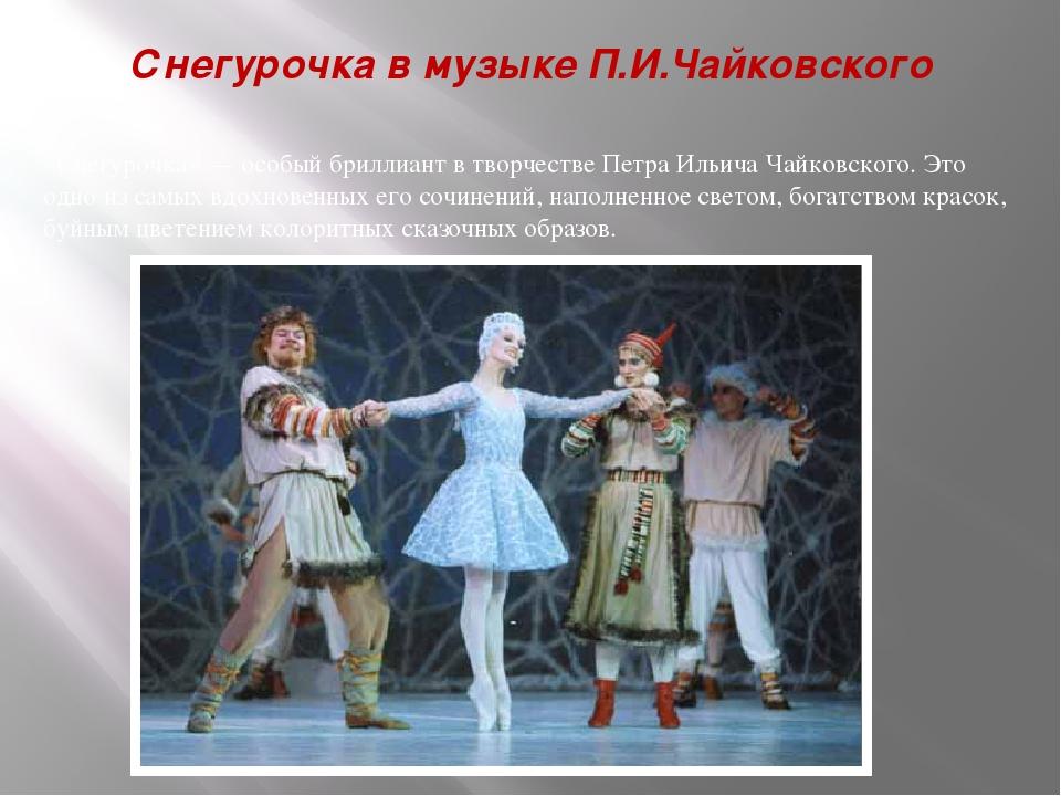 Снегурочка в музыке П.И.Чайковского «Снегурочка» — особый бриллиант в творчес...