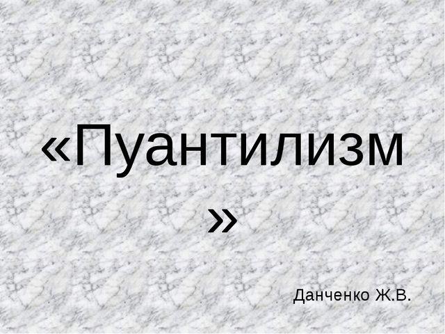 «Пуантилизм» Данченко Ж.В.