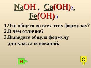 NaOH , Ca(OH)2, Fe(OH) 3 1.Что общего во всех этих формулах? Н О 2.В чём отл