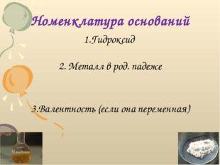 Номенклатура оснований 1.Гидроксид 2. Металл в род. падеже 3.Валентность (есл