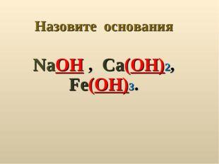 Назовите основания NaOH , Ca(OH)2, Fe(OH)3.