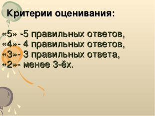 Критерии оценивания: «5» -5 правильных ответов, «4»- 4 правильных ответов, «