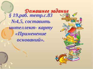 Домашнее задание § 19,раб. тетр.с.83 №4,5, составить интеллект- карту «Примен