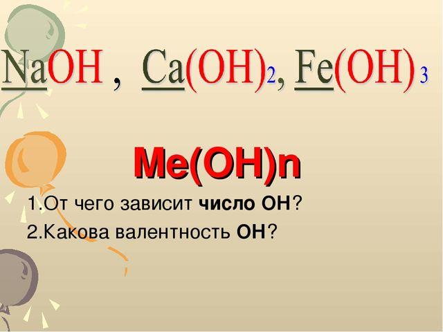 1.От чего зависит число ОН? 2.Какова валентность ОН? Me(OH)n