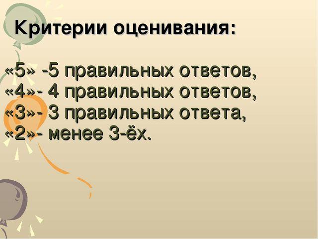 Критерии оценивания: «5» -5 правильных ответов, «4»- 4 правильных ответов, «...