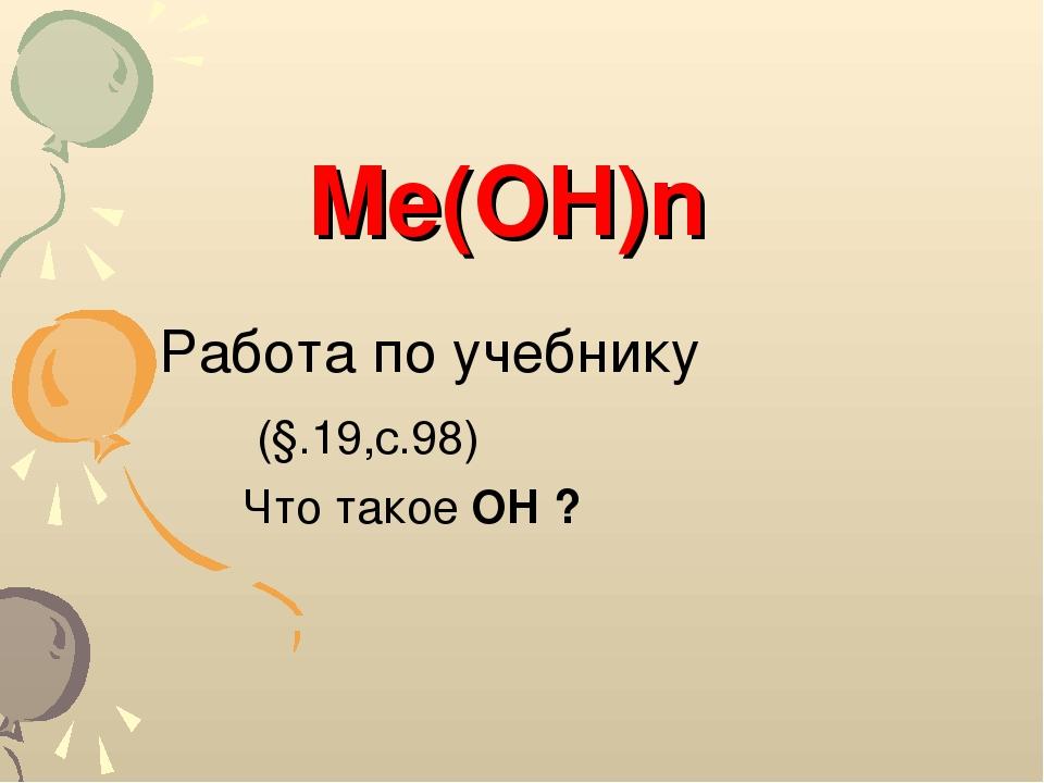 Работа по учебнику (§.19,с.98) Что такое OH ? Me(OH)n