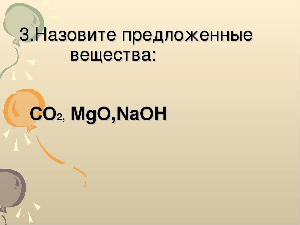 3.Назовите предложенные вещества: CO2, MgO,NaOH