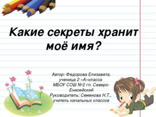 Какие секреты хранит моё имя? Автор: Федорова Елизавета, ученица 2 «А»класса