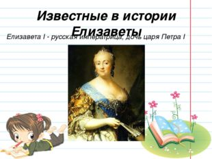 Известные в истории Елизаветы Елизавета I - русская императрица, дочь царя Пе