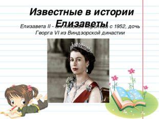 Известные в истории Елизаветы Елизавета II - английская королева с 1952, дочь