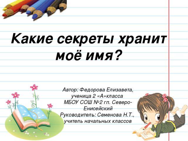 Какие секреты хранит моё имя? Автор: Федорова Елизавета, ученица 2 «А»класса...