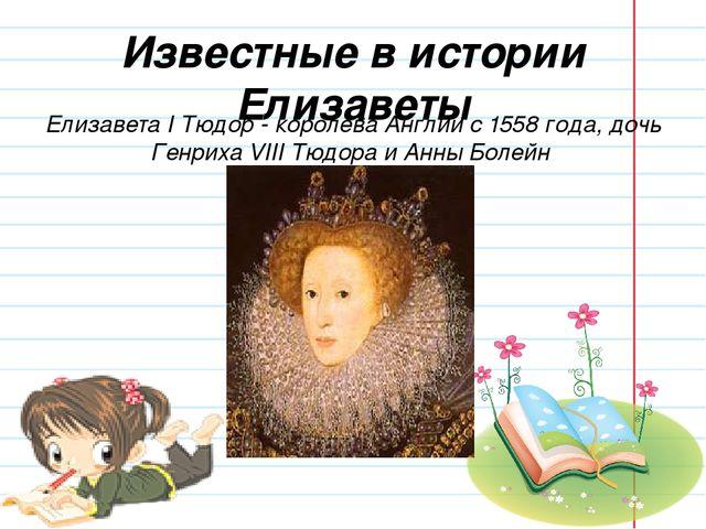 Известные в истории Елизаветы Елизавета I Тюдор - королева Англии с 1558 года...