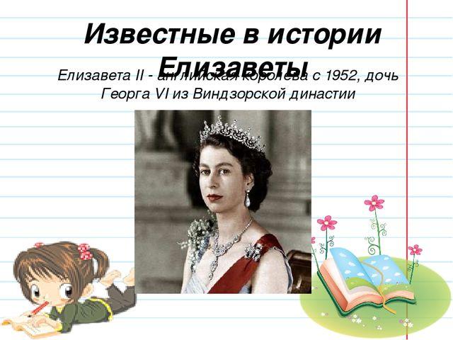 Известные в истории Елизаветы Елизавета II - английская королева с 1952, дочь...