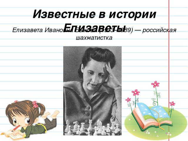 Известные в истории Елизаветы Елизавета Ивановна Быкова (1913–1989) — российс...