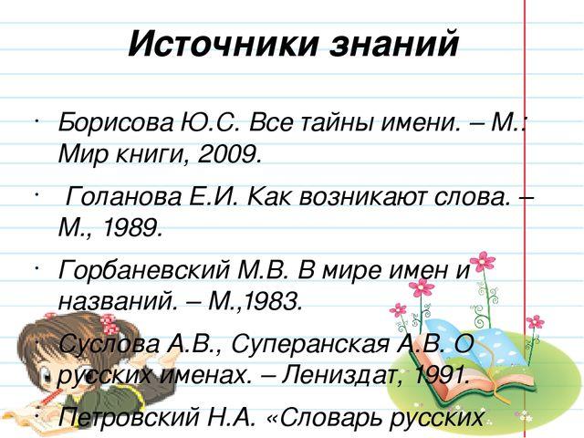 Источники знаний Борисова Ю.С. Все тайны имени. – М.: Мир книги, 2009. Голано...