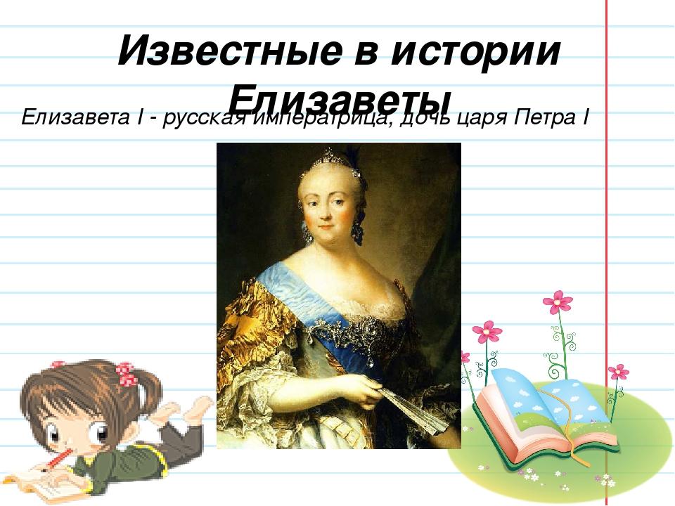 Известные в истории Елизаветы Елизавета I - русская императрица, дочь царя Пе...