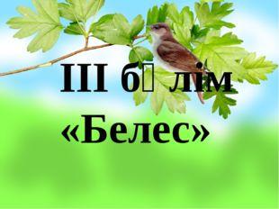 ІІІ бөлім «Белес»