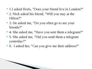 """1.I asked Boris, """"Does your friend live in London?"""" 2. Nick asked his friend,"""