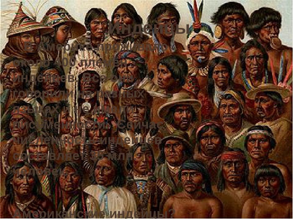 Индейцы В Америке проживало около 400 племён индейцев. Все они говорили на ра...