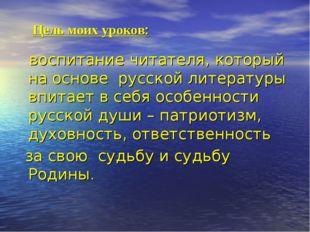 Цель моих уроков: воспитание читателя, который на основе русской литературы