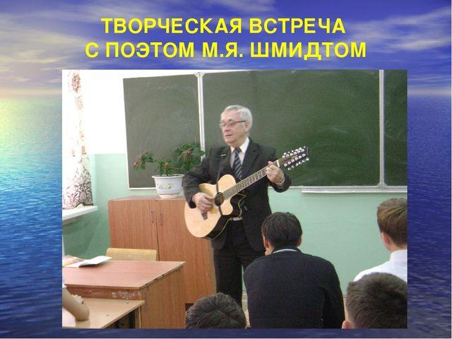 ТВОРЧЕСКАЯ ВСТРЕЧА С ПОЭТОМ М.Я. ШМИДТОМ
