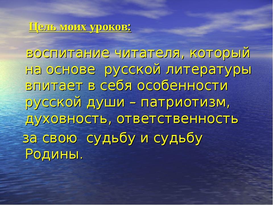 Цель моих уроков: воспитание читателя, который на основе русской литературы...
