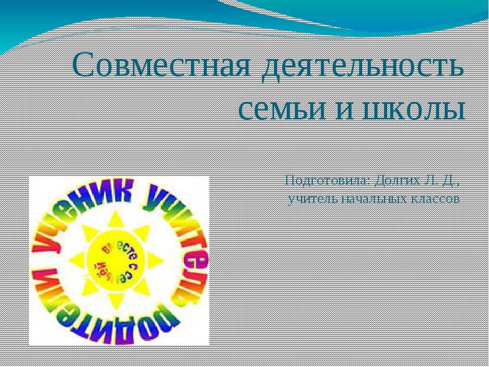 Совместная деятельность семьи и школы Подготовила: Долгих Л. Д., учитель нача...