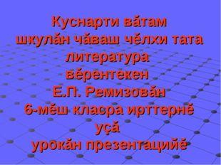 Куснарти вăтам шкулăн чăваш чĕлхи тата литература вĕрентекен Е.П. Ремизовăн 6