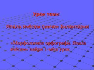 Урок теми: Япала ячĕсем çинчен ăнлантарни «Морфологипе орфографи. Япала ячĕсе