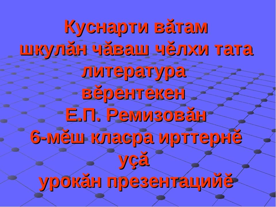 Куснарти вăтам шкулăн чăваш чĕлхи тата литература вĕрентекен Е.П. Ремизовăн 6...
