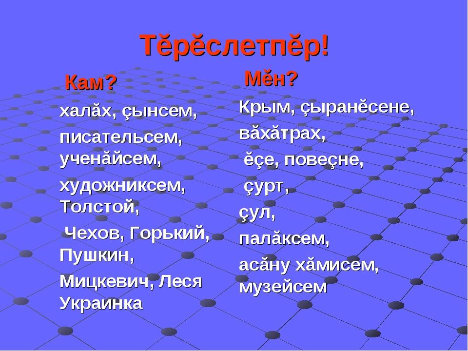 Тĕрĕслетпĕр! Кам? халăх, çынсем, писательсем, ученăйсем, художниксем, Толстой...