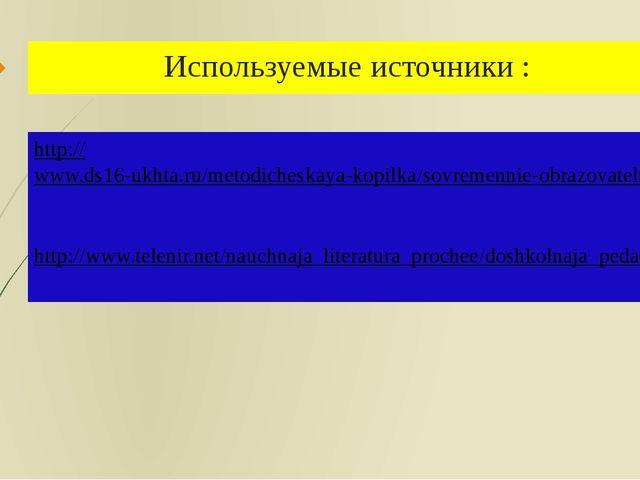 Используемые источники :   http://www.ds16-ukhta.ru/metodicheskaya-kopilka/...