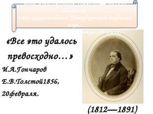 «Все это удалось превосходно…» И.А.Гончаров Е.В.Толстой1856, 20февраля. (1812