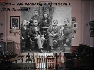 Л.Н. Толстой в группе писателей - сотрудников журнала «Современник»»1856 г .,