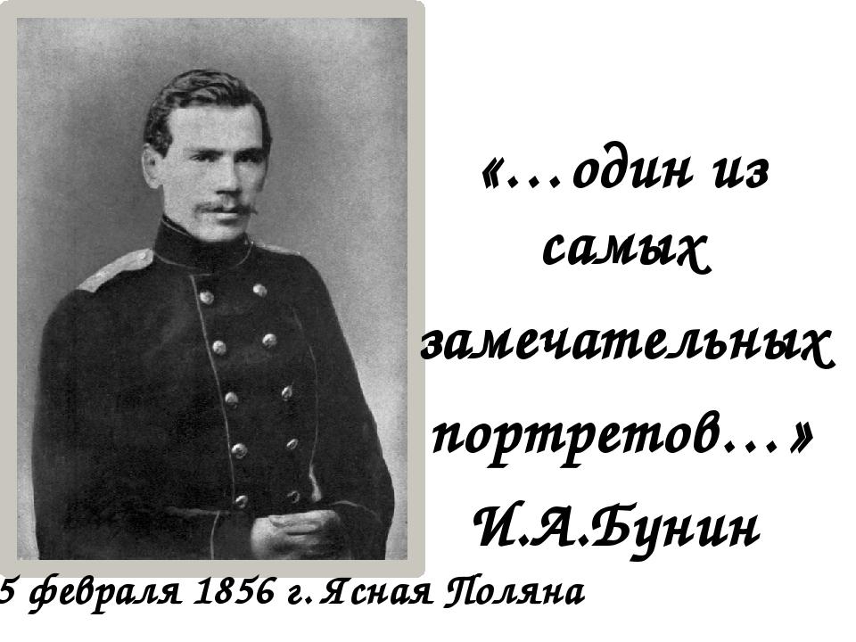 «…один из самых замечательных портретов…» И.А.Бунин 15 февраля 1856 г. Ясная...