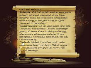 Сабақтың мақсаты: Білімділік: Абай өлеңдерінің мазмұны мен идеясын меңгерту а