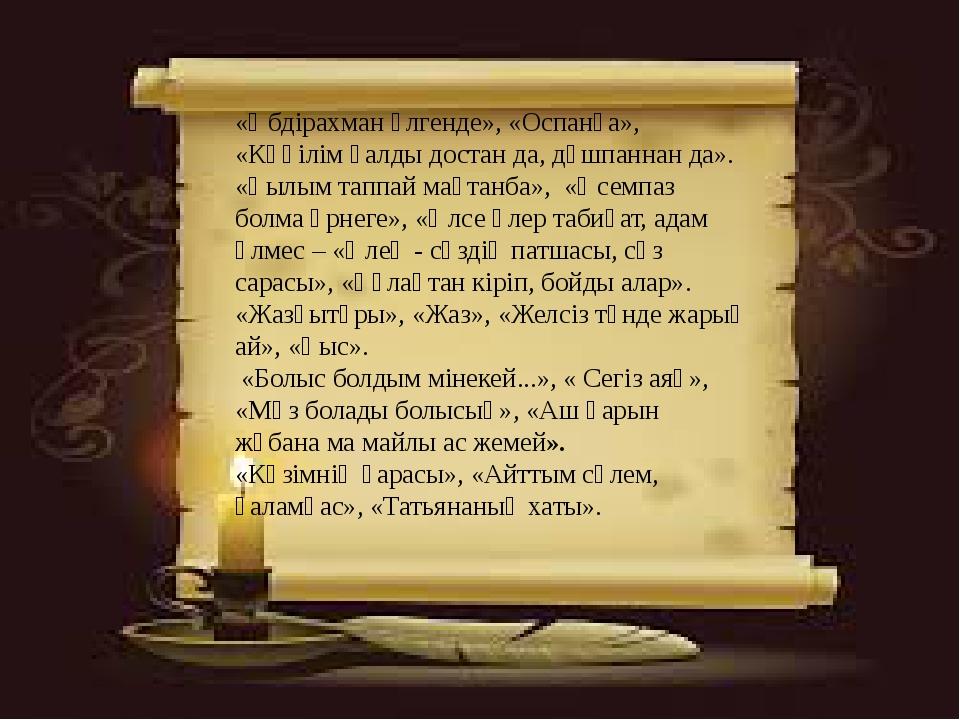 «Әбдірахман өлгенде», «Оспанға», «Көңілім қалды достан да, дұшпаннан да». «Ғы...