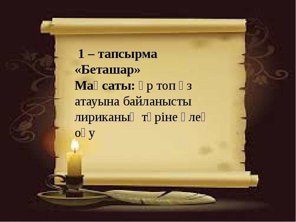 1 – тапсырма «Беташар» Мақсаты: әр топ өз атауына байланысты лириканың түрін...