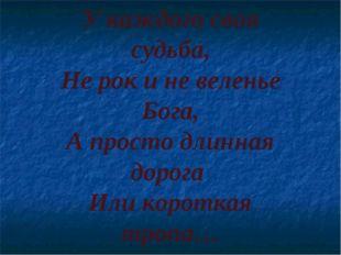 У каждого своя судьба, Не рок и не веленье Бога, А просто длинная дорога Или
