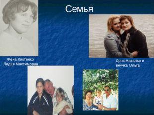 Семья Жена Киктенко Лидия Максимовна Дочь Наталья и внучка Ольга