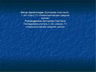 Автор презентации :Булгакова Анастасия , 7 «Б» класс,ГУ «Новоильиновская сре