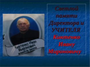 Светлой памяти Директора и УЧИТЕЛЯ Киктенко Ивану Мироновичу