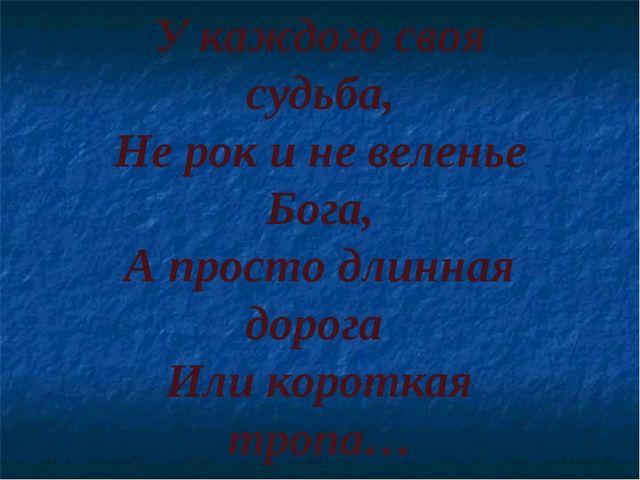 У каждого своя судьба, Не рок и не веленье Бога, А просто длинная дорога Или...