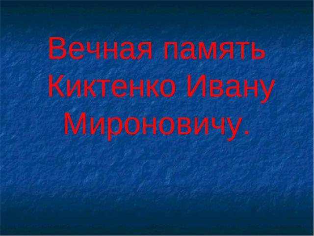 Вечная память Киктенко Ивану Мироновичу.