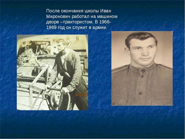 После окончания школы Иван Миронович работал на машином дворе –трактористом....